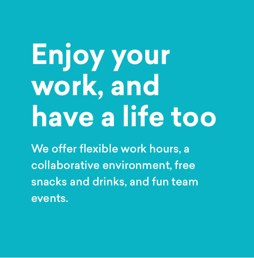 Enjoy your work, and have a life too - We offer flexible work hours, a collaborative environment, free snacks and drinks, and fun team events